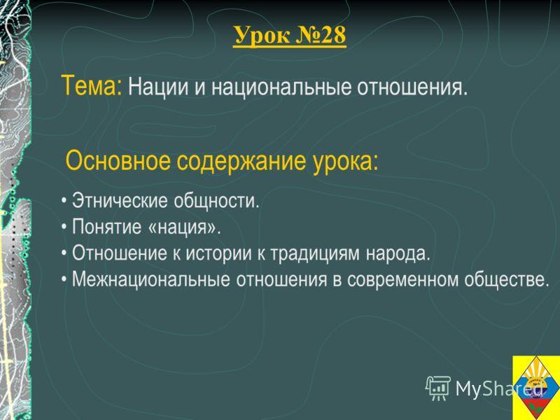 Урок 28 Тема: Нации и национальные отношения. Этнические общности. Понятие «нация». Отношение к истории к традициям народа. Межнациональные отношения в современном обществе. Основное содержание урока: