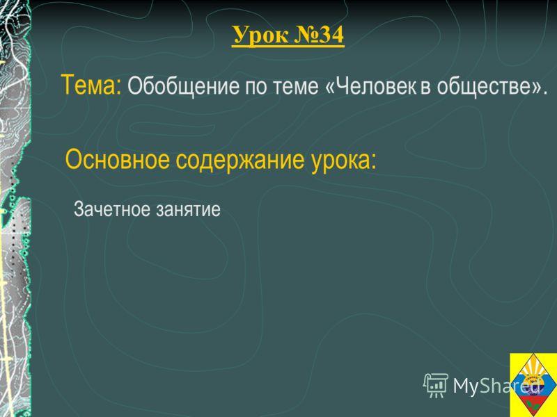 Урок 34 Тема: Обобщение по теме «Человек в обществе». Зачетное занятие Основное содержание урока: