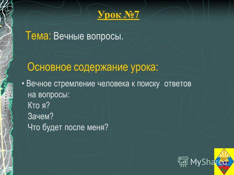 Урок 7 Тема: Вечные вопросы. Вечное стремление человека к поиску ответов на вопросы: Кто я? Зачем? Что будет после меня? Основное содержание урока: