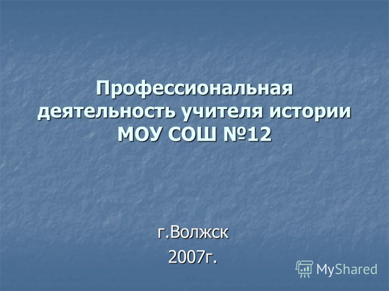 Профессиональная деятельность учителя истории МОУ СОШ 12 г.Волжск2007г.