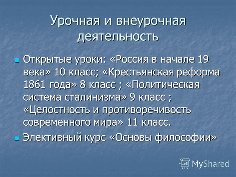 Урочная и внеурочная деятельность Открытые уроки: «Россия в начале 19 века» 10 класс; «Крестьянская реформа 1861 года» 8 класс ; «Политическая система