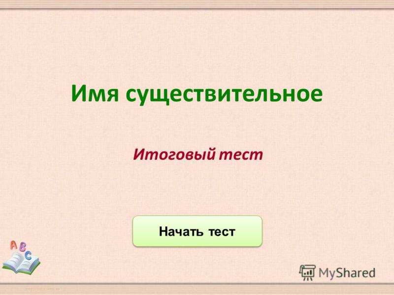 Начать тест Итоговый тест Имя существительное