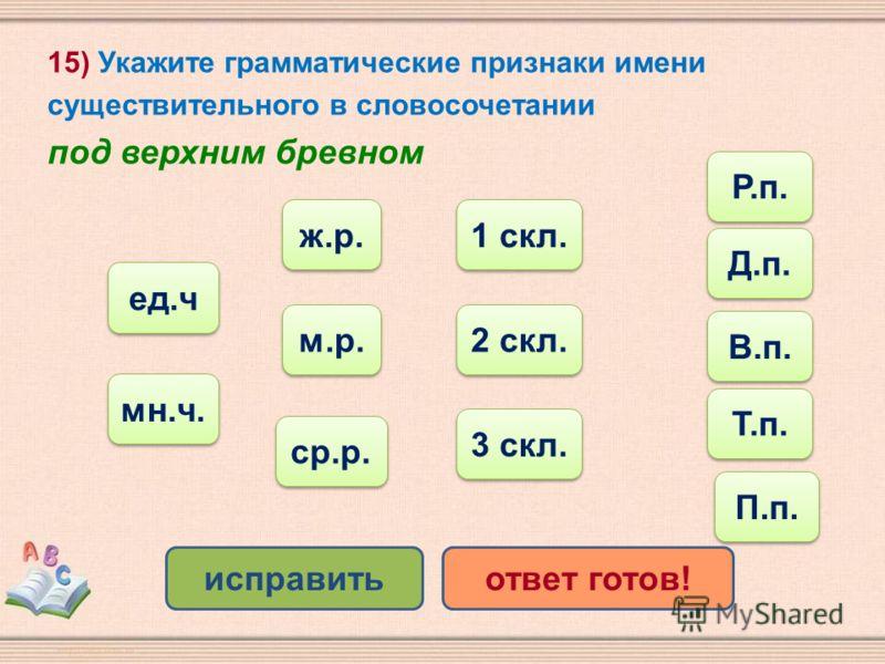 15) Укажите грамматические признаки имени существительного в словосочетании под верхним бревном Т.п. ср.р. ед.ч мн.ч. ж.р. м.р. исправитьответ готов! 1 скл. 2 скл. 3 скл. Р.п. Д.п. В.п. П.п.