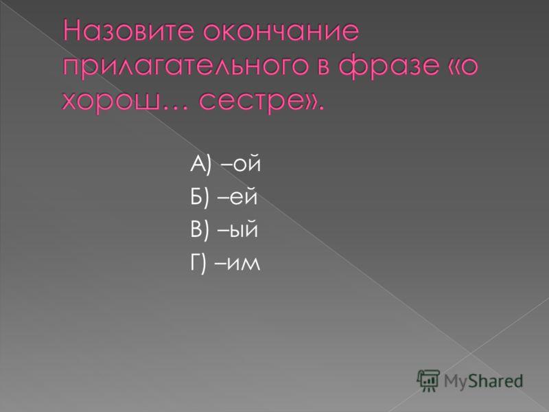 А) –ой Б) –ей В) –ый Г) –им