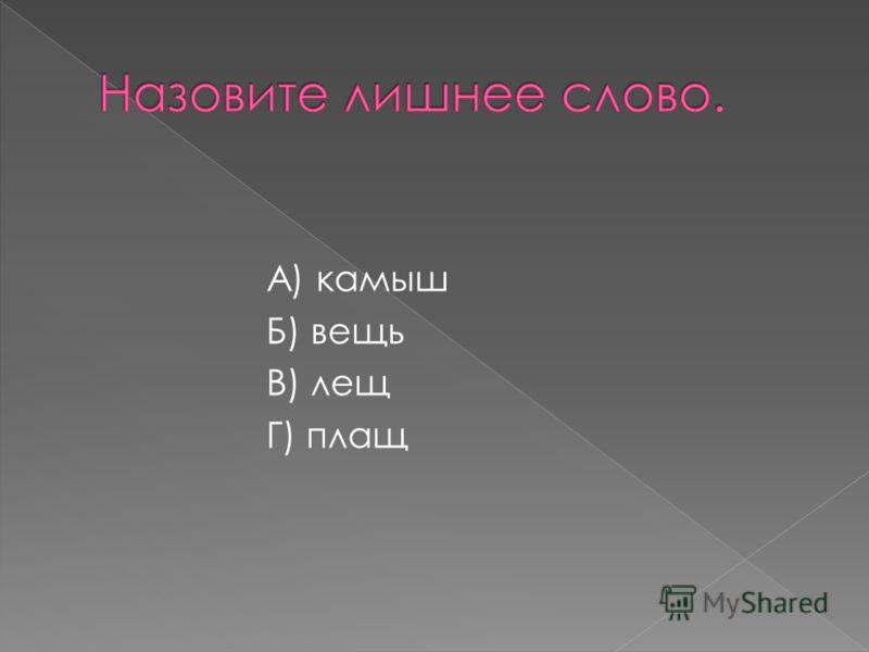 А) камыш Б) вещь В) лещ Г) плащ