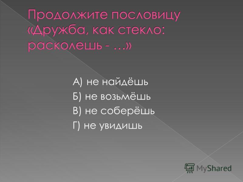 А) не найдёшь Б) не возьмёшь В) не соберёшь Г) не увидишь