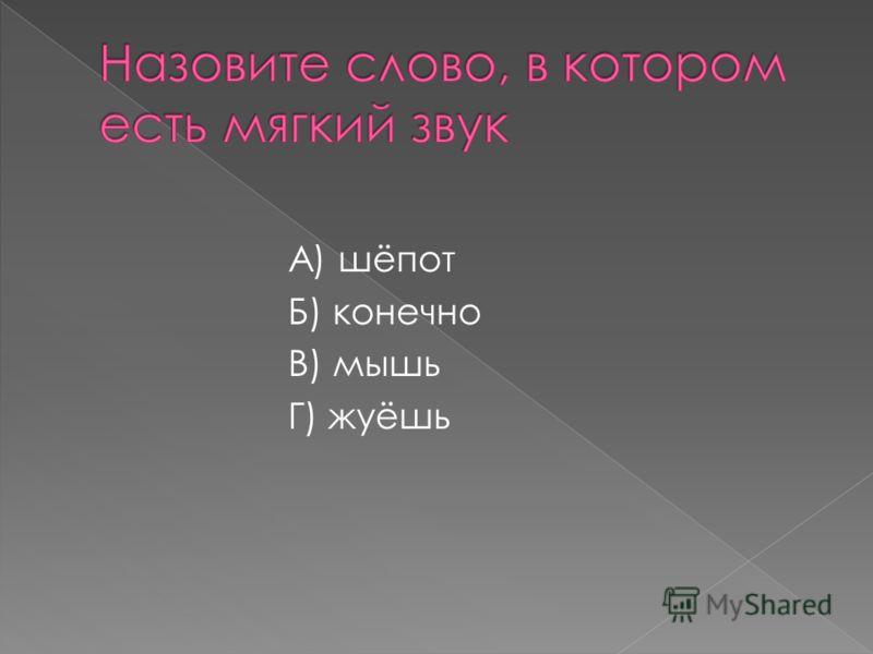 А) шёпот Б) конечно В) мышь Г) жуёшь