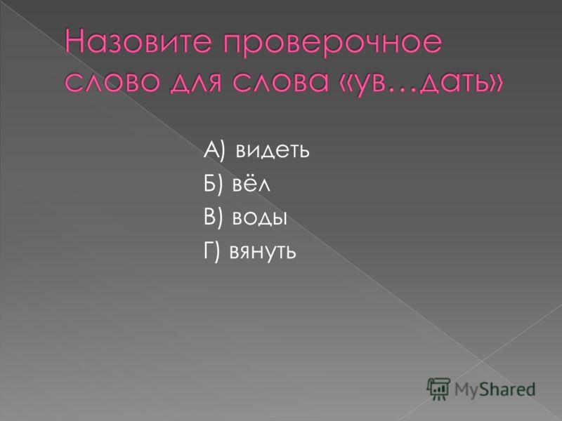 А) видеть Б) вёл В) воды Г) вянуть