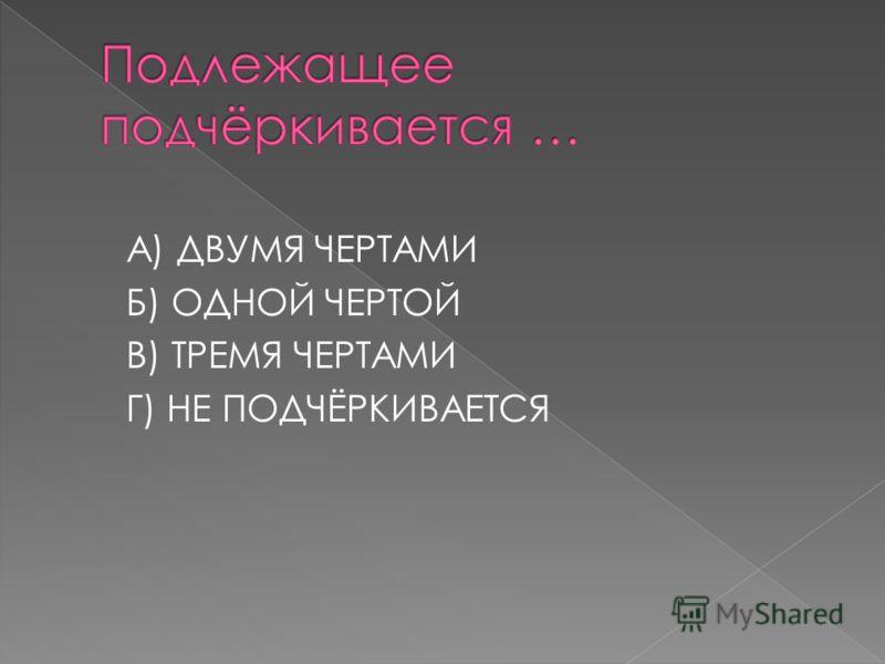 А) ДВУМЯ ЧЕРТАМИ Б) ОДНОЙ ЧЕРТОЙ В) ТРЕМЯ ЧЕРТАМИ Г) НЕ ПОДЧЁРКИВАЕТСЯ