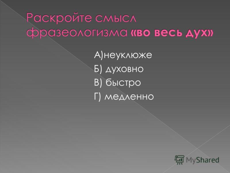 А)неуклюже Б) духовно В) быстро Г) медленно