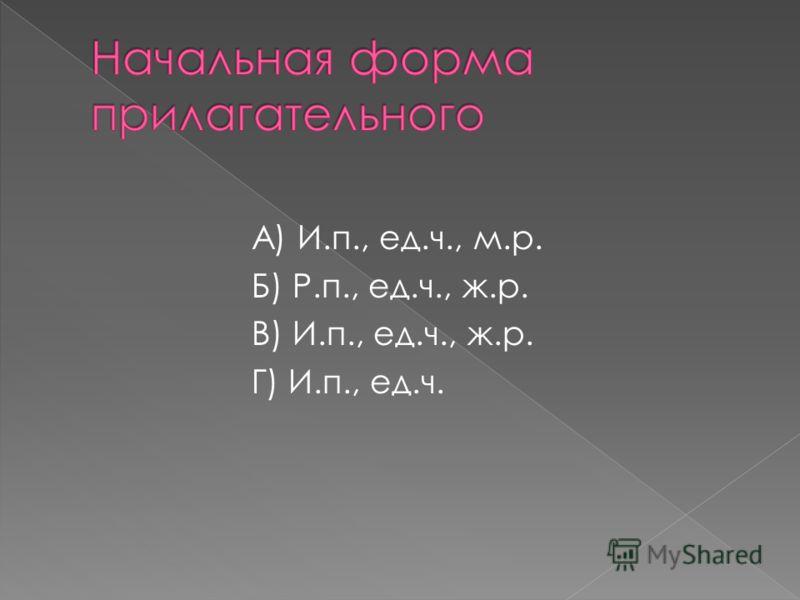 А) И.п., ед.ч., м.р. Б) Р.п., ед.ч., ж.р. В) И.п., ед.ч., ж.р. Г) И.п., ед.ч.