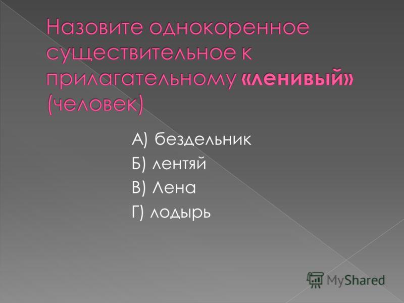 А) бездельник Б) лентяй В) Лена Г) лодырь