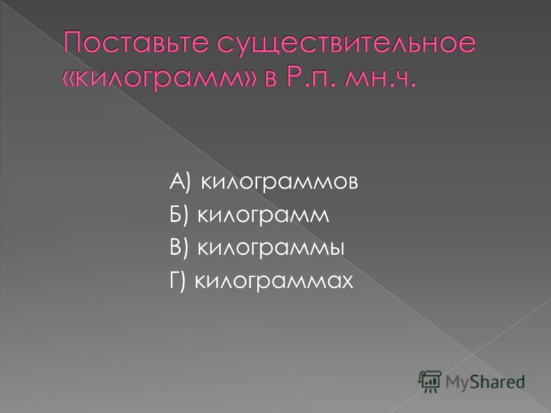 А) килограммов Б) килограмм В) килограммы Г) килограммах