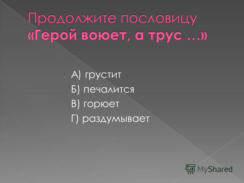 А) грустит Б) печалится В) горюет Г) раздумывает