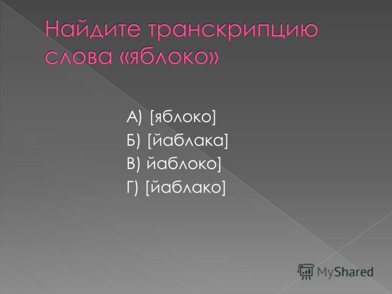 А) [яблоко] Б) [йаблака] В) йаблоко] Г) [йаблако]