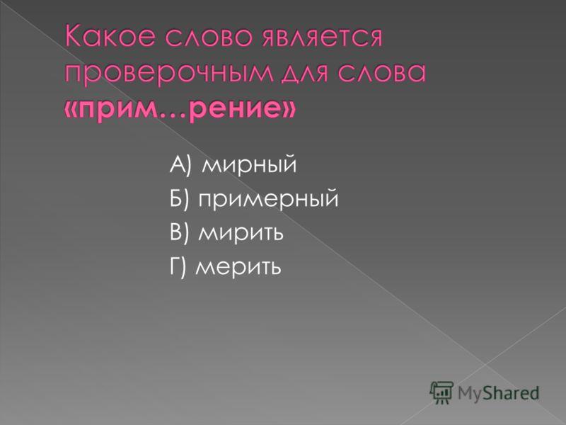 А) мирный Б) примерный В) мирить Г) мерить