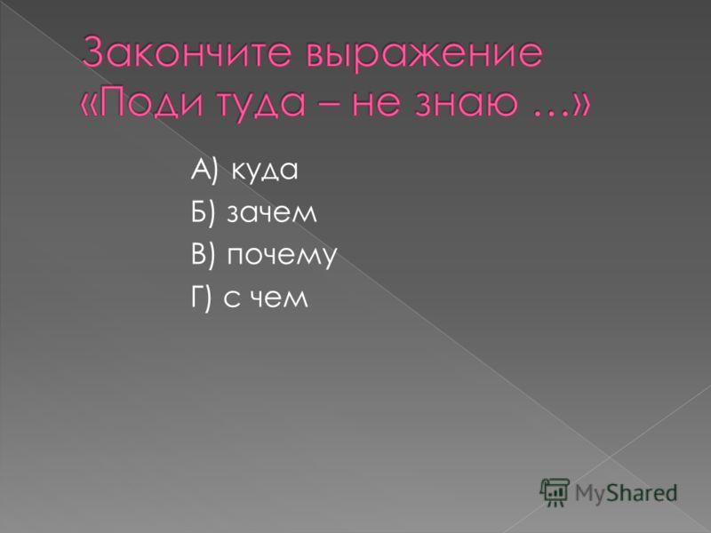 А) куда Б) зачем В) почему Г) с чем