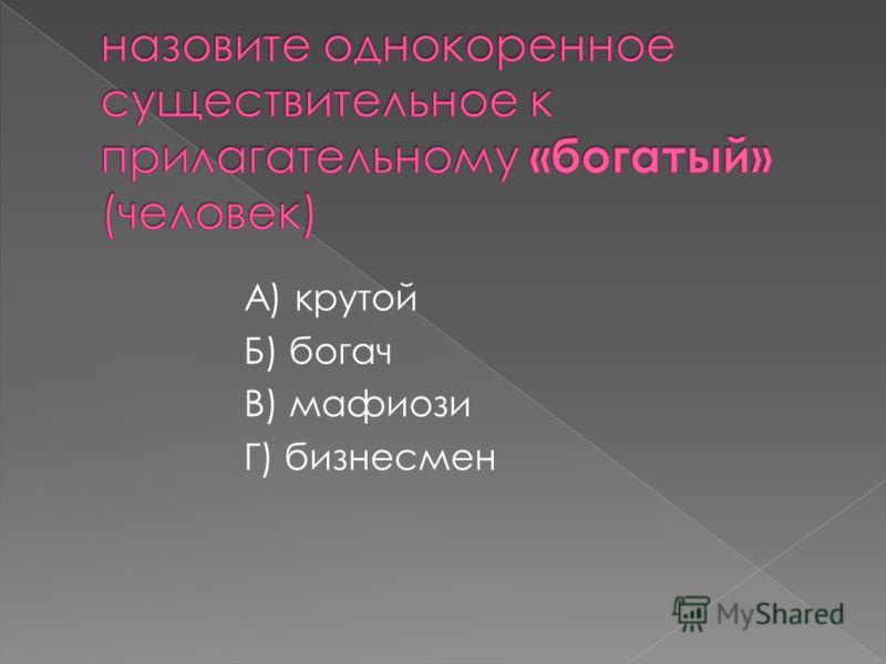 А) крутой Б) богач В) мафиози Г) бизнесмен