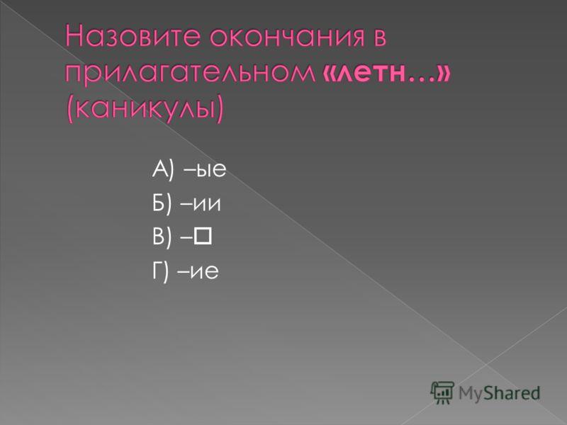 А) –ые Б) –ии В) – Г) –ие