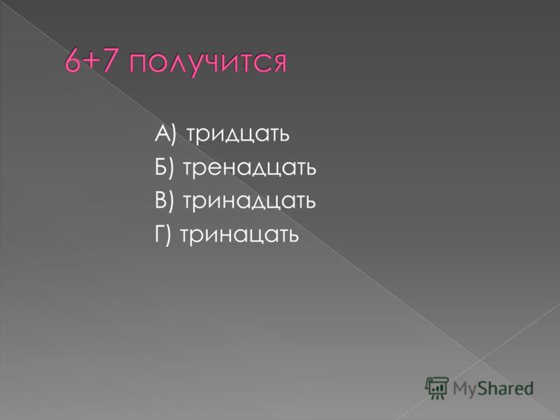 А) тридцать Б) тренадцать В) тринадцать Г) тринацать