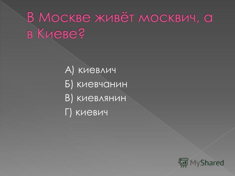 А) киевлич Б) киевчанин В) киевлянин Г) киевич