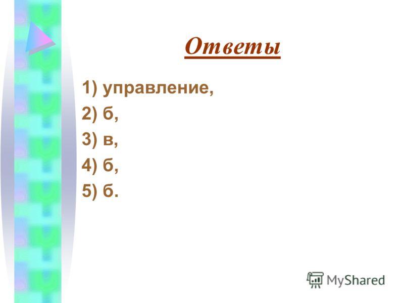 Ответы 1) управление, 2) б, 3) в, 4) б, 5) б.