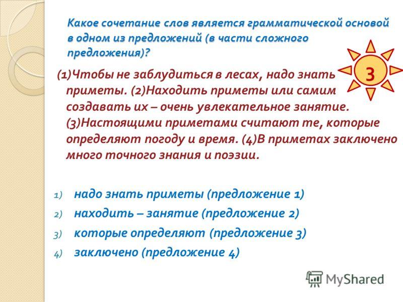 Какое сочетание слов является грамматической основой в одном из предложений ( в части сложного предложения )? (1) Чтобы не заблудиться в лесах, надо знать приметы. (2) Находить приметы или самим создавать их – очень увлекательное занятие. (3) Настоящ