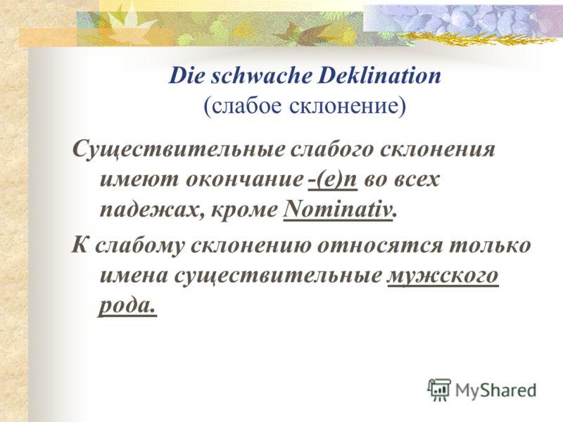 Die schwache Deklination (слабое склонение) Существительные слабого склонения имеют окончание -(e)n во всех падежах, кроме Nominativ. К слабому склонению относятся только имена существительные мужского рода.