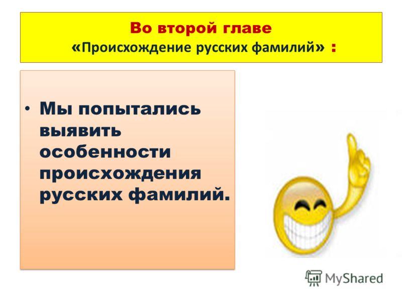 Во второй главе « Происхождение русских фамилий » : Мы попытались выявить особенности происхождения русских фамилий.