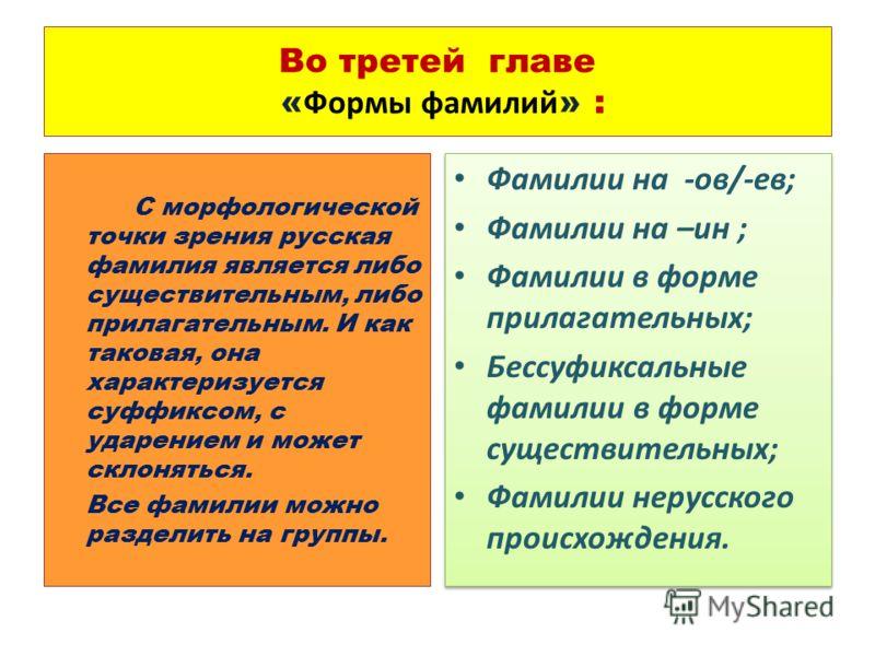 Во третей главе « Формы фамилий » : С морфологической точки зрения русская фамилия является либо существительным, либо прилагательным. И как таковая, она характеризуется суффиксом, с ударением и может склоняться. Все фамилии можно разделить на группы