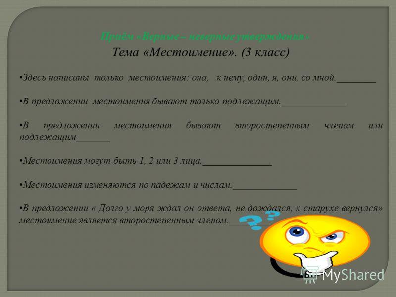 Приём «Верные – неверные утверждения» Тема «Местоимение». (3 класс) Здесь написаны только местоимения: она, к нему, один, я, они, со мной.________ В предложении местоимения бывают только подлежащим._____________ В предложении местоимения бывают второ