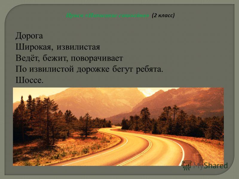 Прием « Написание синквейна » (2 класс) Дорога Широкая, извилистая Ведёт, бежит, поворачивает По извилистой дорожке бегут ребята. Шоссе.