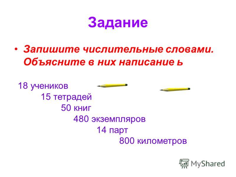 Ь в числительных пишется: На конце числительных от 5 до 20 и 30 (пятнадцать, восемнадцать, восемь…) В середине числительных от 50 до 80 и от 500 до 900 (восемьдесят, шестьсот, пятьдесят)