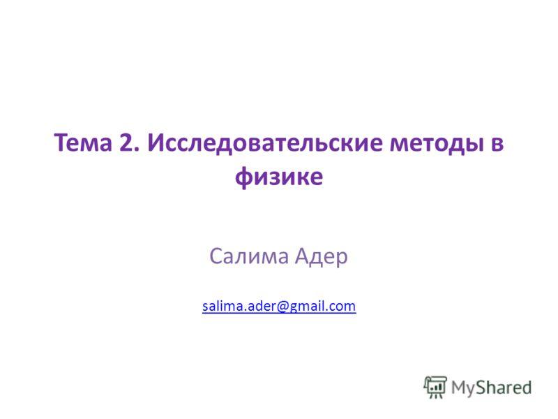 Тема 2. Исследовательские методы в физике Салима Адер salima.ader@gmail.com