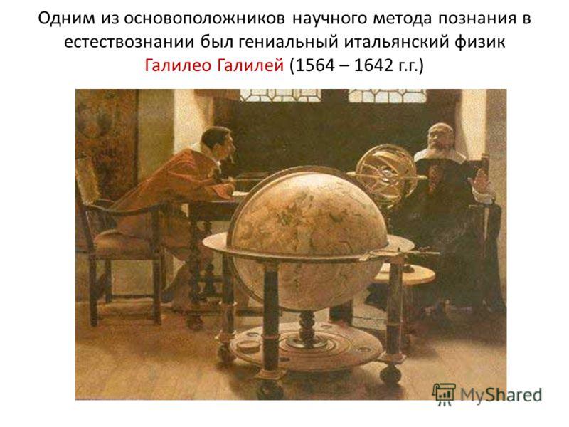 Одним из основоположников научного метода познания в естествознании был гениальный итальянский физик Галилео Галилей (1564 – 1642 г.г.)