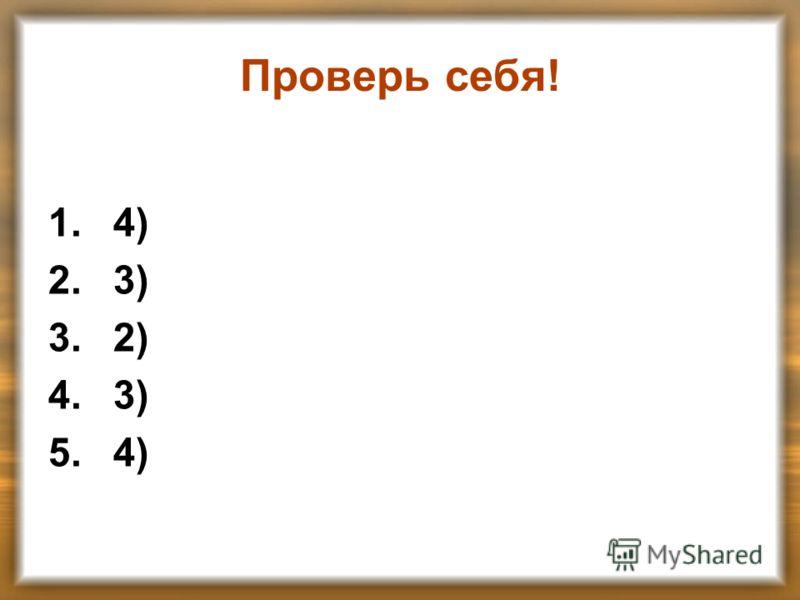 Проверь себя! 1.4) 2.3) 3.2) 4.3) 5.4)