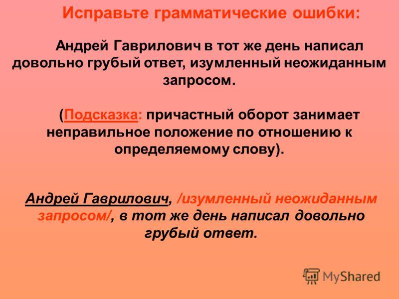 Андрей Гаврилович в тот же день написал довольно грубый ответ, изумленный неожиданным запросом. (Подсказка: причастный оборот занимает неправильное положение по отношению к определяемому слову). Исправьте грамматические ошибки: Андрей Гаврилович, /из