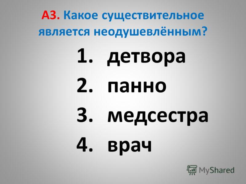 A3. Какое существительное является неодушевлённым? 1.детвора 2.панно 3.медсестра 4.врач