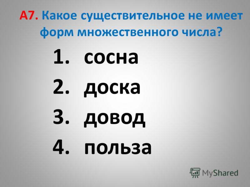 А7. Какое существительное не имеет форм множественного числа? 1.сосна 2.доска 3.довод 4.польза