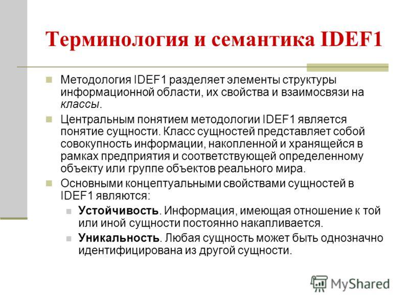 Терминология и семантика IDEF1 Методология IDEF1 разделяет элементы структуры информационной области, их свойства и взаимосвязи на классы. Центральным понятием методологии IDEF1 является понятие сущности. Класс сущностей представляет собой совокупнос