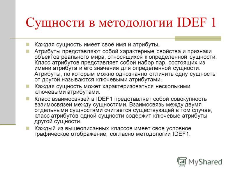 Сущности в методологии IDEF 1 Каждая сущность имеет своё имя и атрибуты. Атрибуты представляют собой характерные свойства и признаки объектов реального мира, относящихся к определенной сущности. Класс атрибутов представляет собой набор пар, состоящих