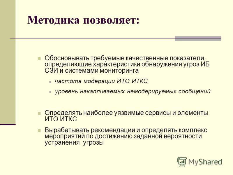 Методика позволяет: Обосновывать требуемые качественные показатели, определяющие характеристики обнаружения угроз ИБ СЗИ и системами мониторинга частота модерации ИТО ИТКС уровень накапливаемых немодерируемых сообщений Определять наиболее уязвимые се