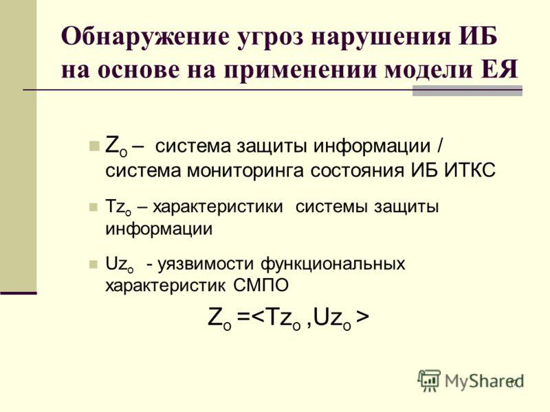 Z o – система защиты информации / система мониторинга состояния ИБ ИТКС Tz o – характеристики системы защиты информации Uz o - уязвимости функциональных характеристик СМПО Z o = Обнаружение угроз нарушения ИБ на основе на применении модели ЕЯ 17