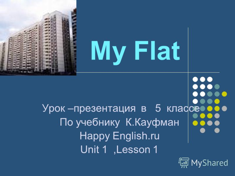 My Flat Урок –презентация в 5 классе По учебнику К.Кауфман Наppy English.ru Unit 1,Lesson 1