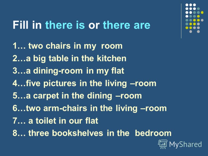 Fill in there is or there are 1… two chairs in my room 2…a big table in the kitchen 3…a dining-room in my flat 4…five pictures in the living –room 5…a carpet in the dining –room 6…two arm-chairs in the living –room 7… a toilet in our flat 8… three bo