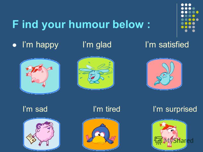 F ind your humour below : Im happy Im glad Im satisfied Im sad Im tired Im surprised