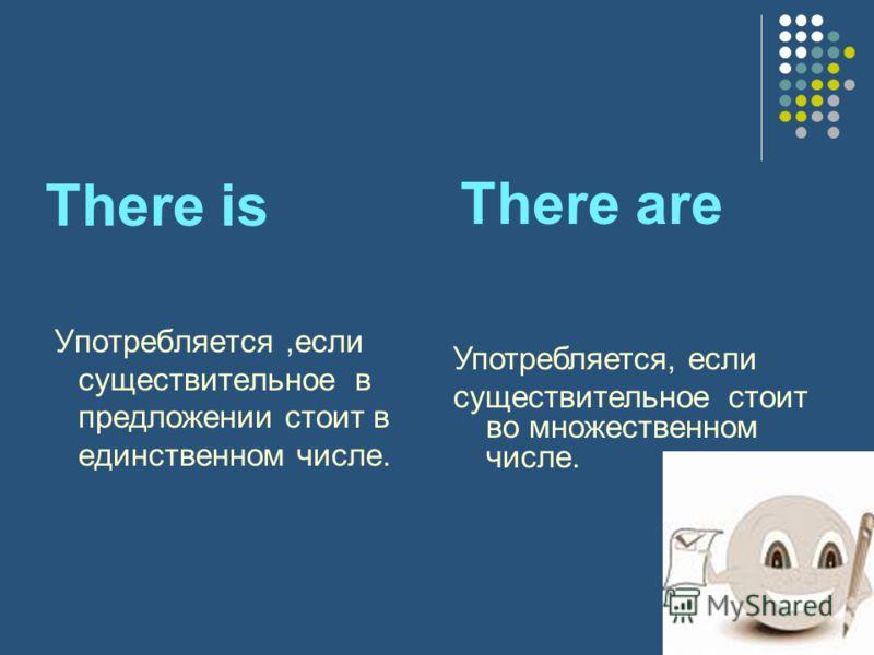 There is Употребляется,если существительное в предложении стоит в единственном числе. There are Употребляется, если существительное стоит во множественном числе.
