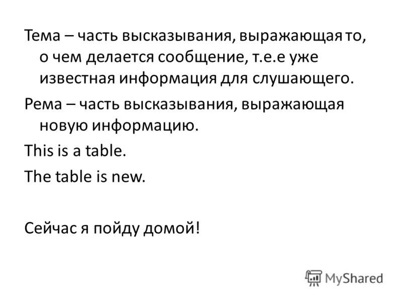 Тема – часть высказывания, выражающая то, о чем делается сообщение, т.е.е уже известная информация для слушающего. Рема – часть высказывания, выражающая новую информацию. This is a table. The table is new. Сейчас я пойду домой!