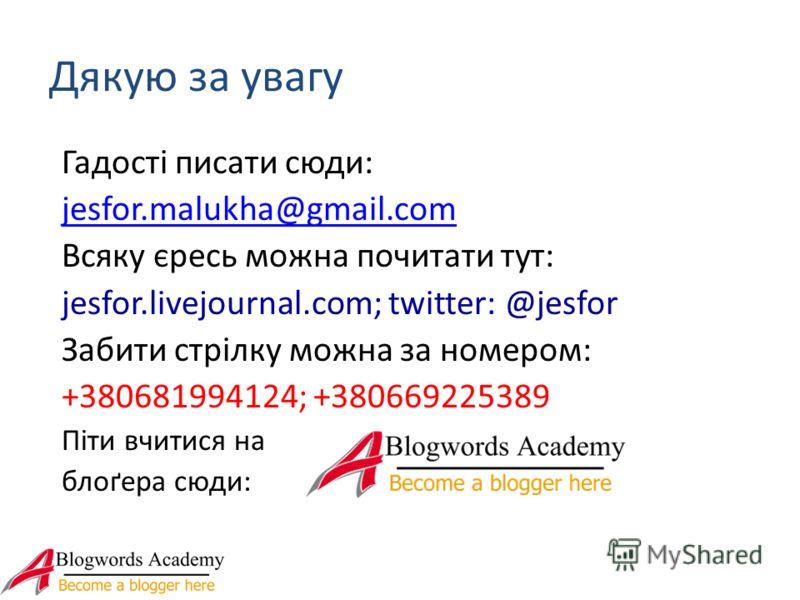 Дякую за увагу Гадості писати сюди: jesfor.malukha@gmail.com Всяку єресь можна почитати тут: jesfor.livejournal.com; twitter: @jesfor Забити стрілку можна за номером: +380681994124; +380669225389 Піти вчитися на блоґера сюди: