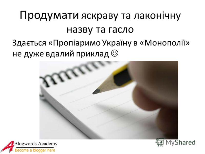 Продумати яскраву та лаконічну назву та гасло Здається «Пропіаримо Україну в «Монополії» не дуже вдалий приклад